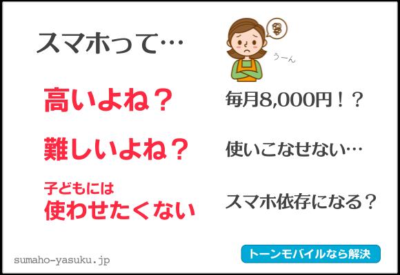 スマホって... 高いよね?:月額8,000円!? 難しいよね?:使いこなせない... 子どもには使わせたくない:スマホ依存症になる?