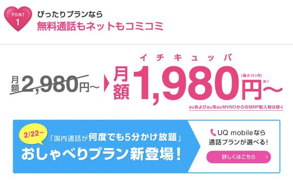 UQモバイルのピッタリプランなら、無料通話もネットもコミコミで、月額料金1980円〜(最大13ヶ月)、おしゃべりプランも新登場