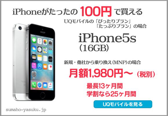 iPhoneがたったの100円で買える UQモバイルの「ピッタリプラン」「たっぷりプラン」の場合、iPhone5s(16GB) 新規・他社からの乗り換え(MNP)の場合、月額1980円〜、最長13ヶ月間、学割なら25ヶ月間