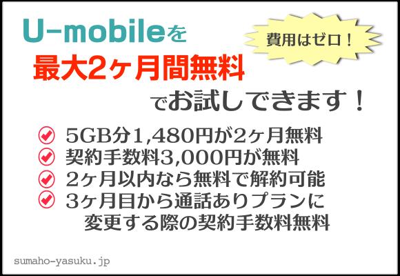 U-mobileを最大2ヶ月間無料でお試しできます!①5GB分1,480円が2ヶ月無料②契約手数料3,000円が無料③2ヶ月以内なら無料で解約可能④3ヶ月目から通話ありプランに変更する際の契約手数料無料